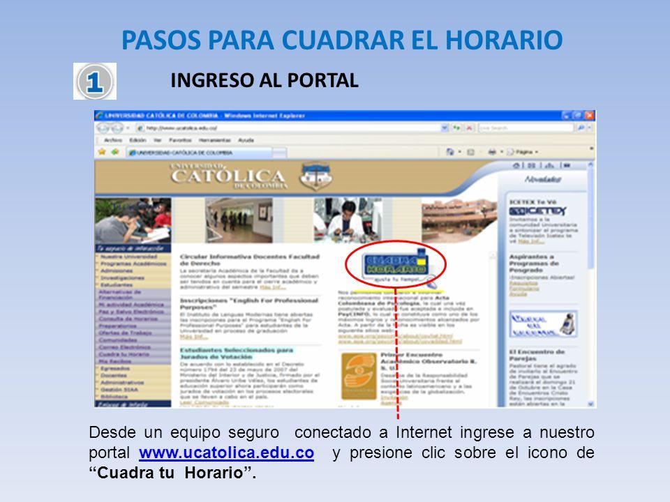 PASOS PARA CUADRAR EL HORARIO INGRESO AL PORTAL Desde un equipo seguro conectado a Internet ingrese a nuestro portal www.ucatolica.edu.co y presione c