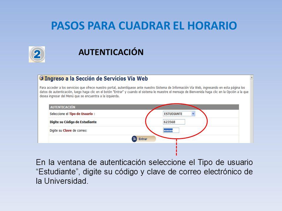 PASOS PARA CUADRAR EL HORARIO AUTENTICACIÓN En la ventana de autenticación seleccione el Tipo de usuario Estudiante, digite su código y clave de corre