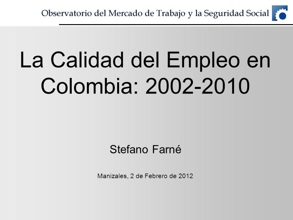 La Calidad del Empleo en Colombia: 2002-2010 Stefano Farné Manizales, 2 de Febrero de 2012
