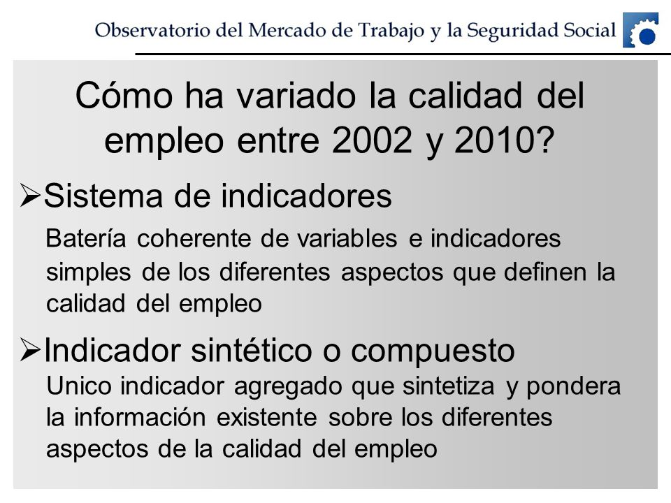 Cómo ha variado la calidad del empleo entre 2002 y 2010? Sistema de indicadores Batería coherente de variables e indicadores simples de los diferentes