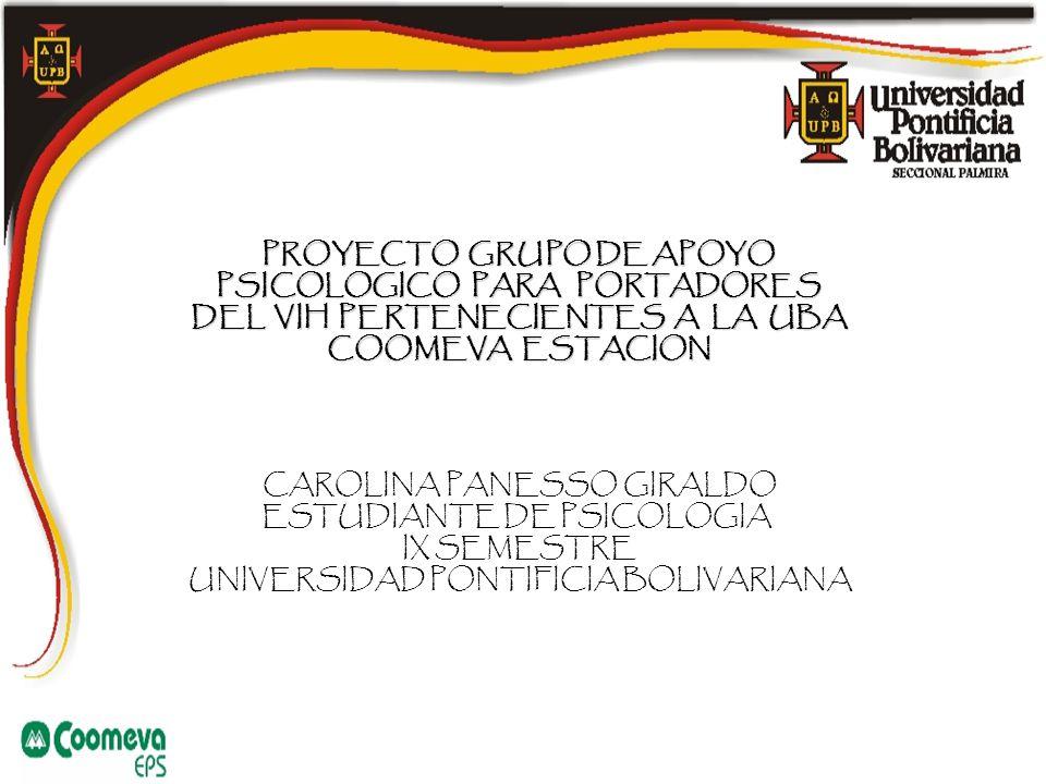 PROYECTO GRUPO DE APOYO PSICOLOGICO PARA PORTADORES DEL VIH PERTENECIENTESA LA UBA COOMEVA ESTACION PROYECTO GRUPO DE APOYO PSICOLOGICO PARA PORTADORES DEL VIH PERTENECIENTES A LA UBA COOMEVA ESTACION CAROLINA PANESSO GIRALDO ESTUDIANTE DE PSICOLOGIA IX SEMESTRE UNIVERSIDAD PONTIFICIA BOLIVARIANA