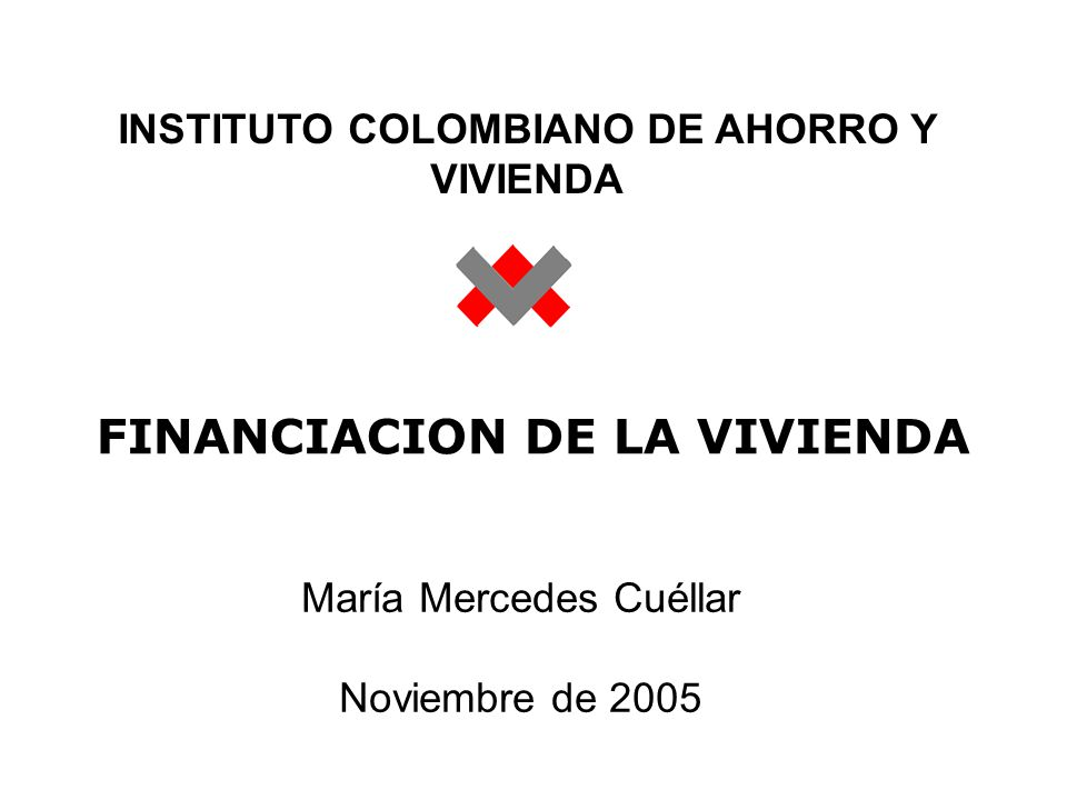 FINANCIACION DE LA VIVIENDA María Mercedes Cuéllar Noviembre de 2005 INSTITUTO COLOMBIANO DE AHORRO Y VIVIENDA
