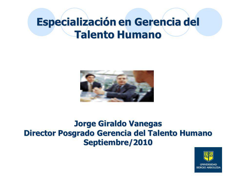 Especialización en Gerencia del Talento Humano Jorge Giraldo Vanegas Director Posgrado Gerencia del Talento Humano Septiembre/2010