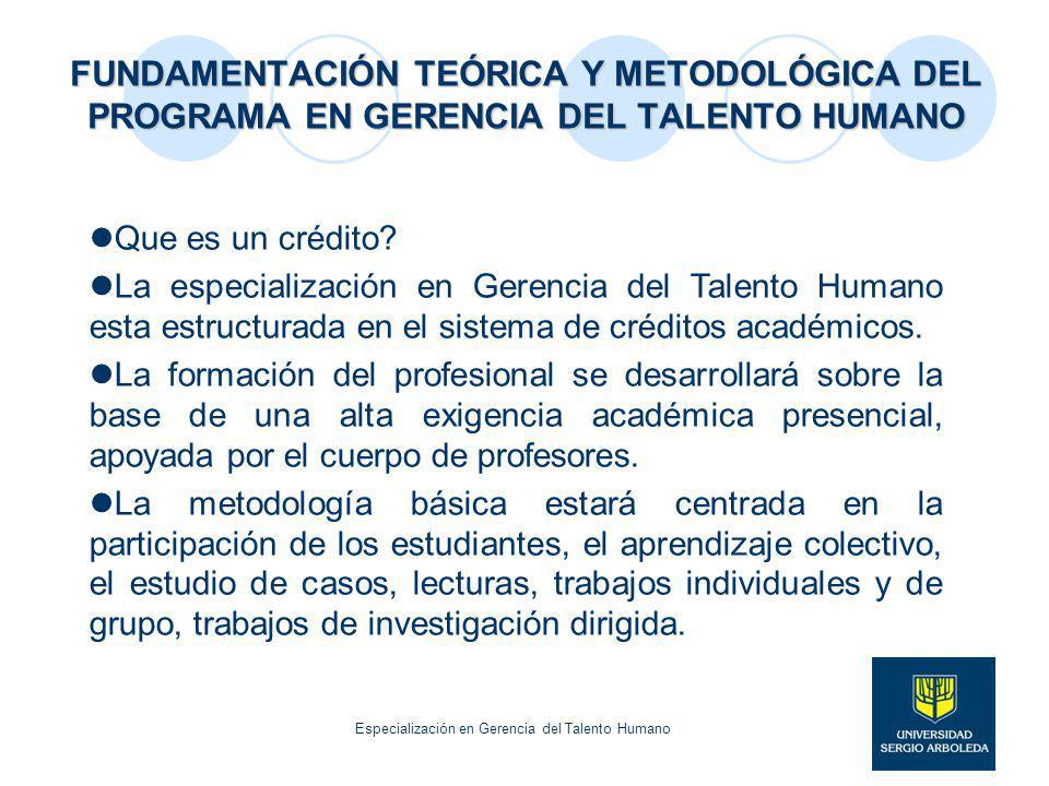 FUNDAMENTACIÓN TEÓRICA Y METODOLÓGICA DEL PROGRAMA EN GERENCIA DEL TALENTO HUMANO Que es un crédito? La especialización en Gerencia del Talento Humano