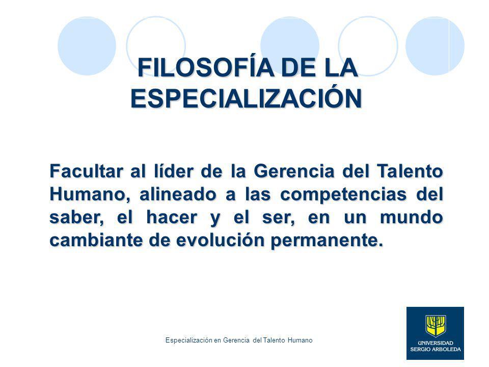 FILOSOFÍA DE LA ESPECIALIZACIÓN Facultar al líder de la Gerencia del Talento Humano, alineado a las competencias del saber, el hacer y el ser, en un m