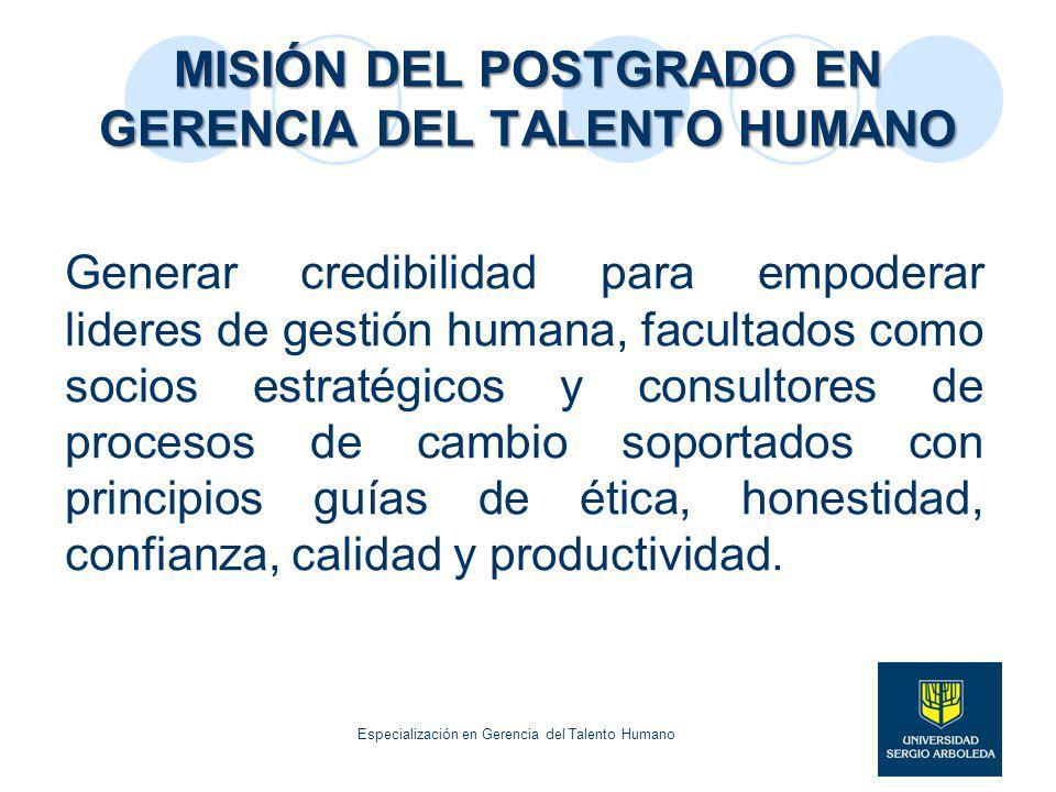 MISIÓN DEL POSTGRADO EN GERENCIA DEL TALENTO HUMANO Generar credibilidad para empoderar lideres de gestión humana, facultados como socios estratégicos