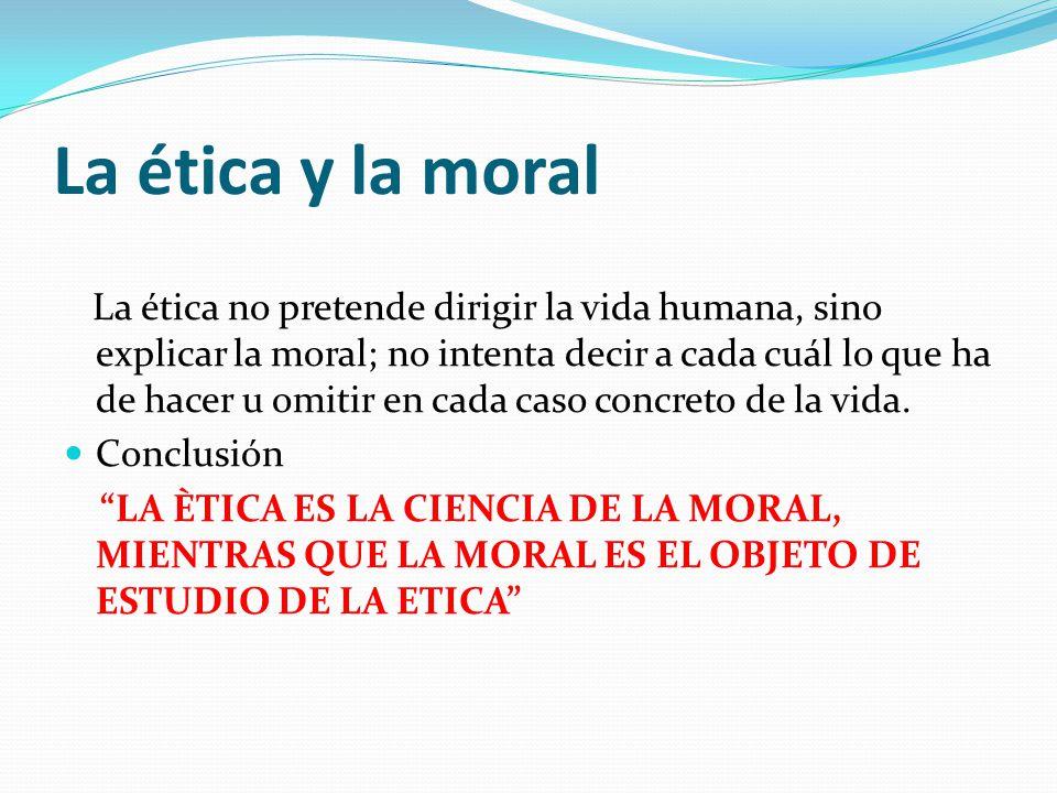 La ética y la moral La ética no pretende dirigir la vida humana, sino explicar la moral; no intenta decir a cada cuál lo que ha de hacer u omitir en c