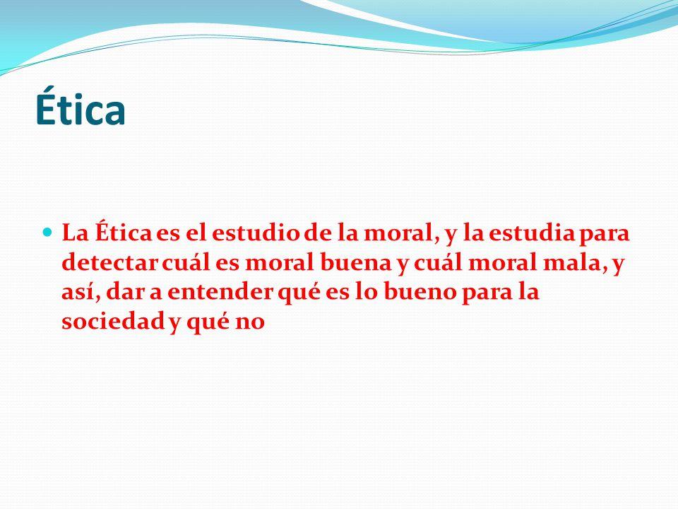 Ética La ética tiene varias definiciones pero la que más me ayuda a entender lo que es la ética es la de Fagothey: Ética es el estudio de lo que está bien y de lo que está mal, de lo bueno y de lo malo en la conducta humana