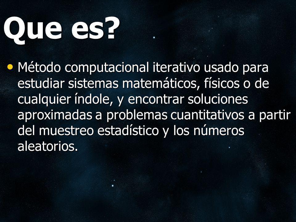 Que es? Método computacional iterativo usado para estudiar sistemas matemáticos, físicos o de cualquier índole, y encontrar soluciones aproximadas a p