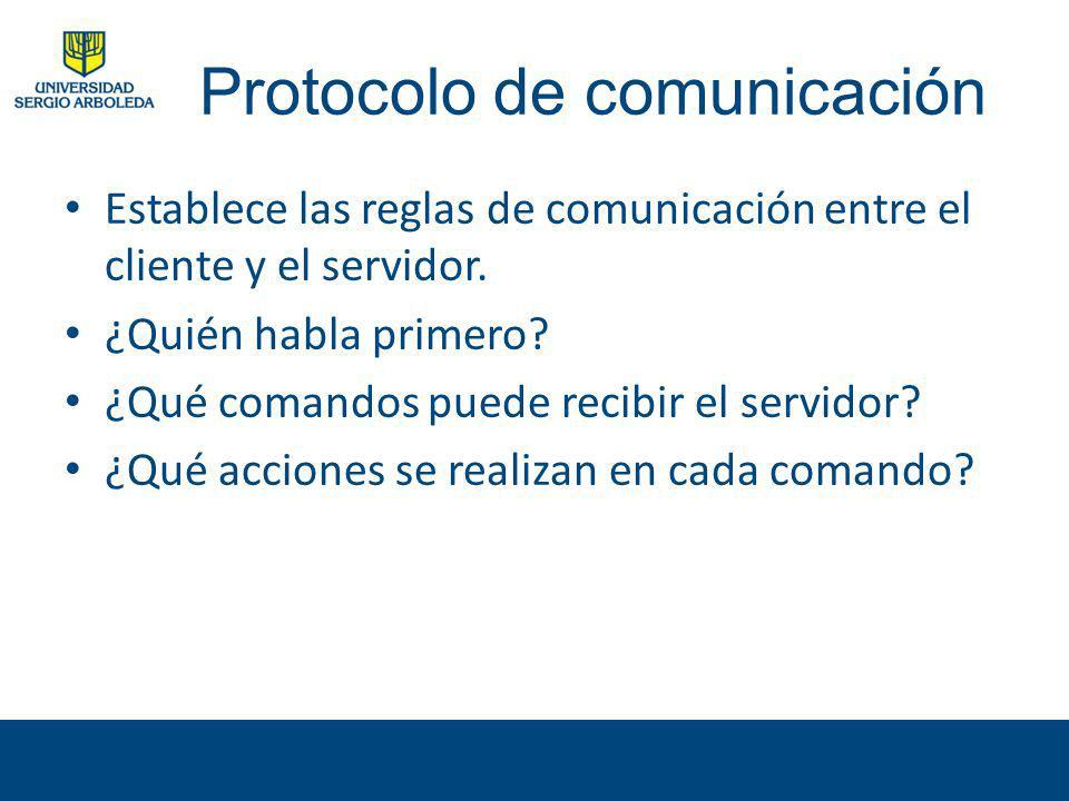Protocolo de comunicación Establece las reglas de comunicación entre el cliente y el servidor. ¿Quién habla primero? ¿Qué comandos puede recibir el se