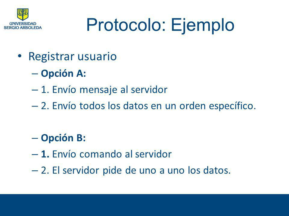 Protocolo: Ejemplo Registrar usuario – Opción A: – 1. Envío mensaje al servidor – 2. Envío todos los datos en un orden específico. – Opción B: – 1. En