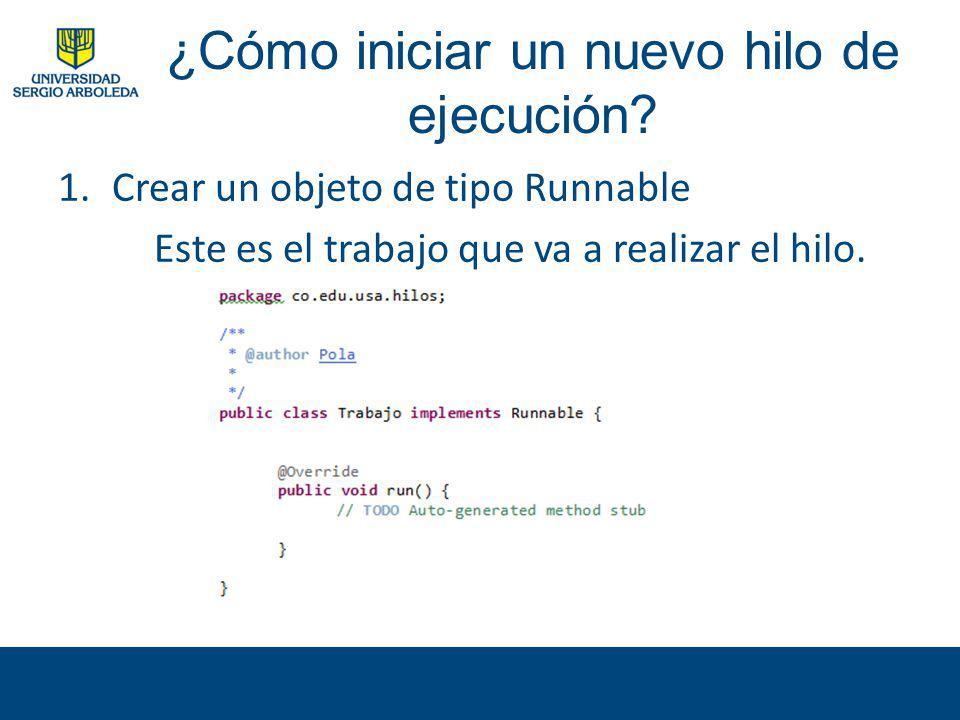 ¿Cómo iniciar un nuevo hilo de ejecución? 1.Crear un objeto de tipo Runnable Este es el trabajo que va a realizar el hilo.