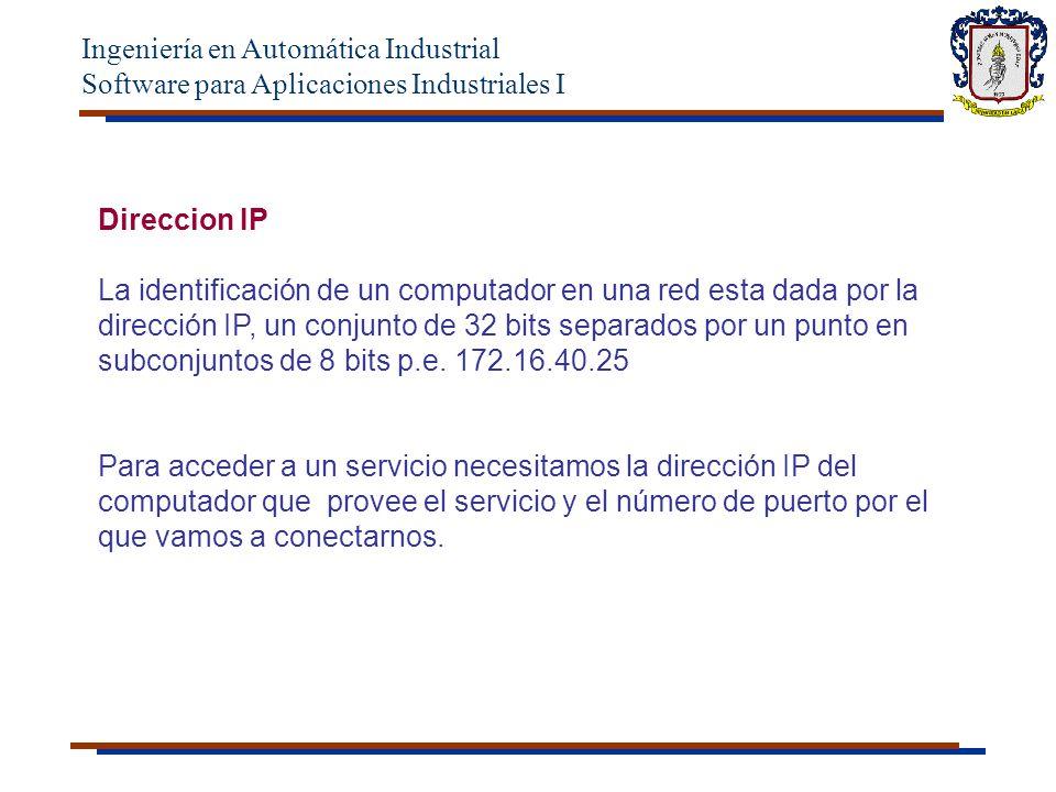 Ingeniería en Automática Industrial Software para Aplicaciones Industriales I Direccion IP La identificación de un computador en una red esta dada por la dirección IP, un conjunto de 32 bits separados por un punto en subconjuntos de 8 bits p.e.