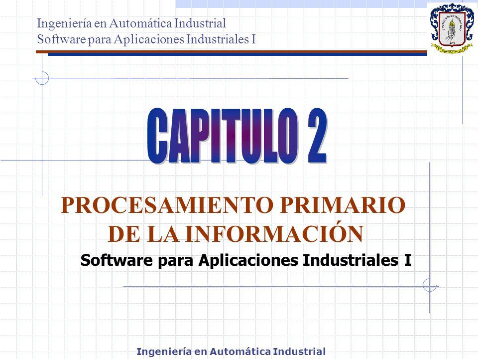 Ingeniería en Automática Industrial Software para Aplicaciones Industriales I PROCESAMIENTO PRIMARIO DE LA INFORMACIÓN Ingeniería en Automática Indust