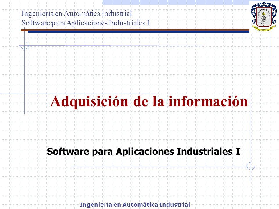 Ingeniería en Automática Industrial Software para Aplicaciones Industriales I Adquisición de la información Ingeniería en Automática Industrial Softwa
