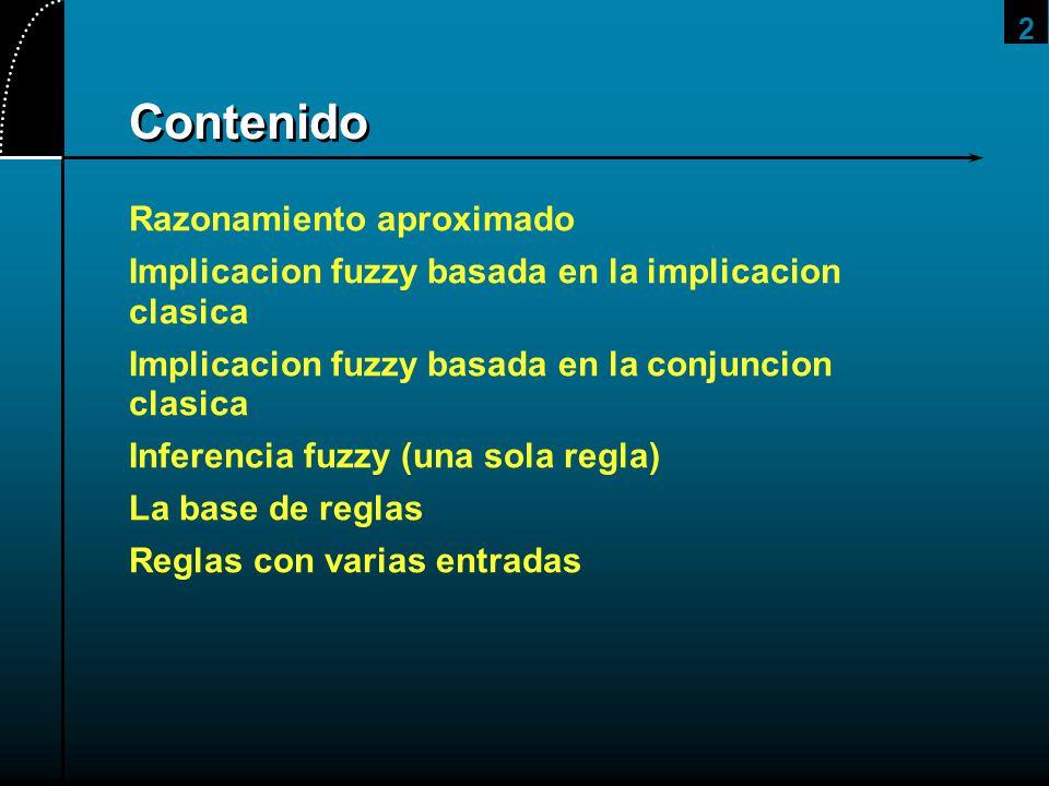 2 Contenido Razonamiento aproximado Implicacion fuzzy basada en la implicacion clasica Implicacion fuzzy basada en la conjuncion clasica Inferencia fu