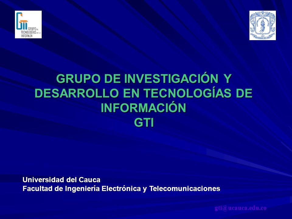 GRUPO DE INVESTIGACIÓN Y DESARROLLO EN TECNOLOGÍAS DE INFORMACIÓN GTI Universidad del Cauca Facultad de Ingeniería Electrónica y Telecomunicaciones gt