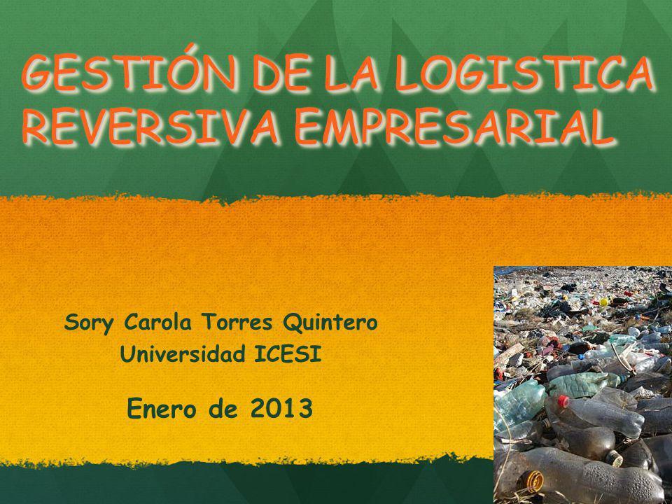 GESTIÓN DE LA LOGISTICA REVERSIVA EMPRESARIAL Sory Carola Torres Quintero Universidad ICESI Enero de 2013