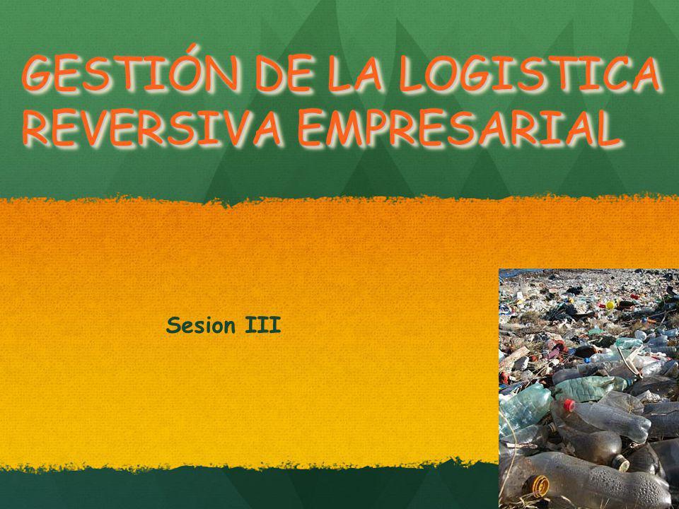 GESTIÓN DE LA LOGISTICA REVERSIVA EMPRESARIAL Sesion III