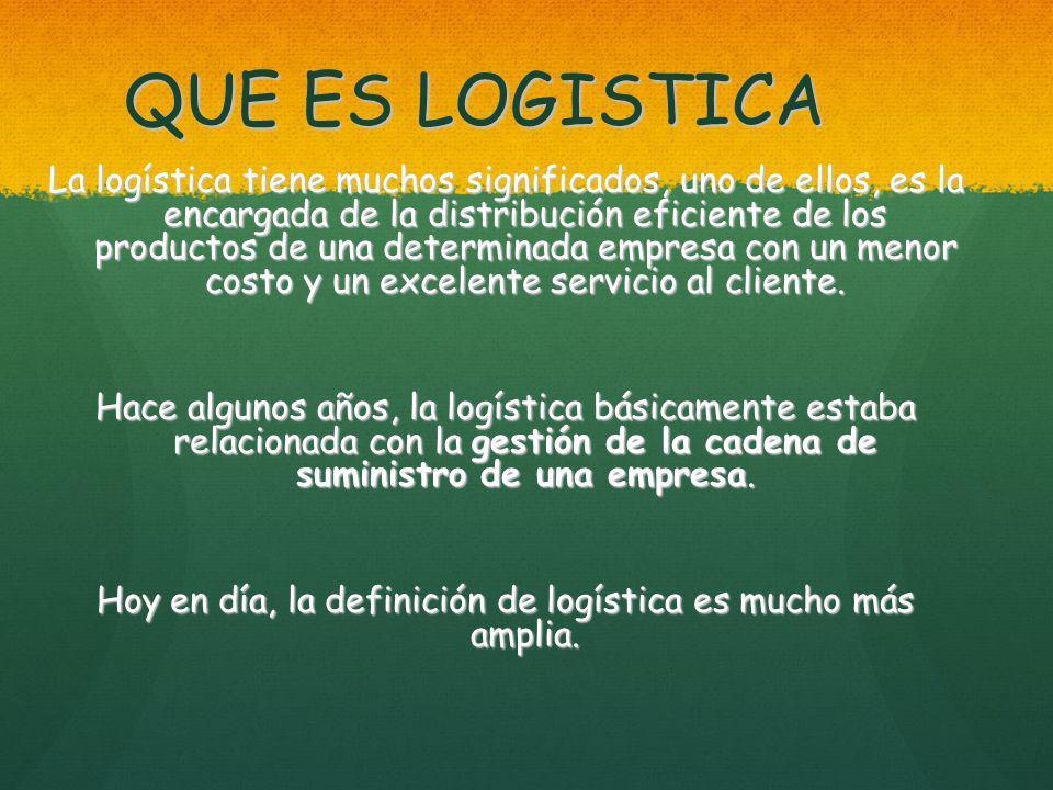 QUE ES LOGISTICA La logística tiene muchos significados, uno de ellos, es la encargada de la distribución eficiente de los productos de una determinada empresa con un menor costo y un excelente servicio al cliente.