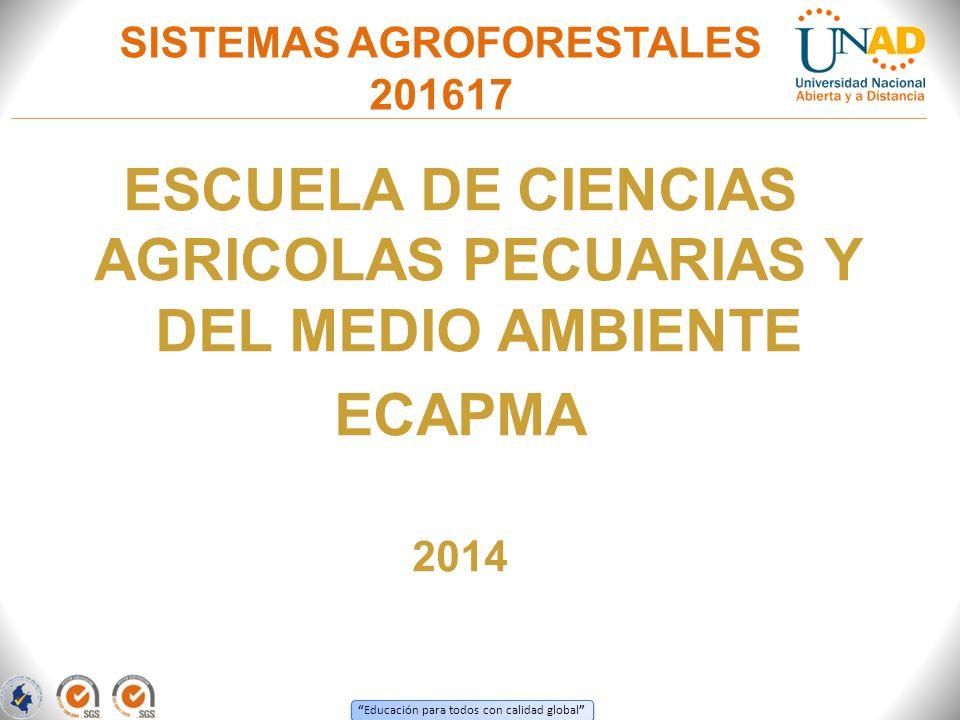 Educación para todos con calidad global SISTEMAS AGROFORESTALES 201617 ESCUELA DE CIENCIAS AGRICOLAS PECUARIAS Y DEL MEDIO AMBIENTE ECAPMA 2014