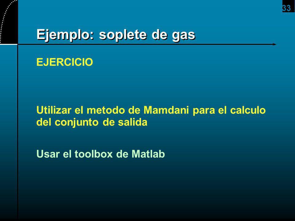 33 Ejemplo: soplete de gas EJERCICIO Utilizar el metodo de Mamdani para el calculo del conjunto de salida Usar el toolbox de Matlab