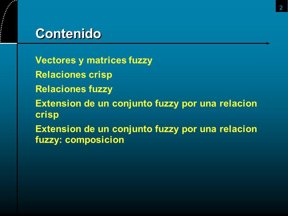 2 Contenido Vectores y matrices fuzzy Relaciones crisp Relaciones fuzzy Extension de un conjunto fuzzy por una relacion crisp Extension de un conjunto