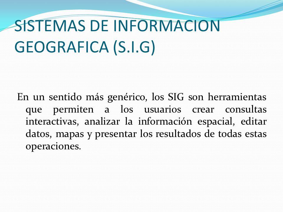 SISTEMAS DE INFORMACION GEOGRAFICA (S.I.G) En un sentido más genérico, los SIG son herramientas que permiten a los usuarios crear consultas interactivas, analizar la información espacial, editar datos, mapas y presentar los resultados de todas estas operaciones.