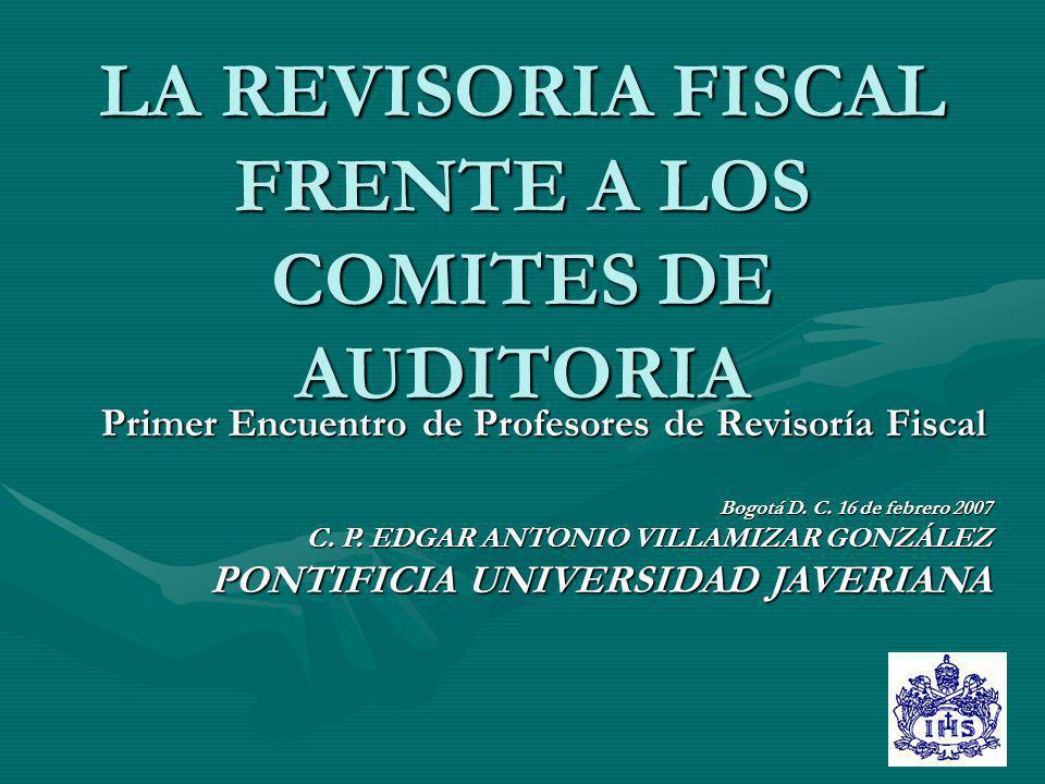 LA REVISORIA FISCAL FRENTE A LOS COMITES DE AUDITORIA Primer Encuentro de Profesores de Revisoría Fiscal Bogotá D. C. 16 de febrero 2007 C. P. EDGAR A