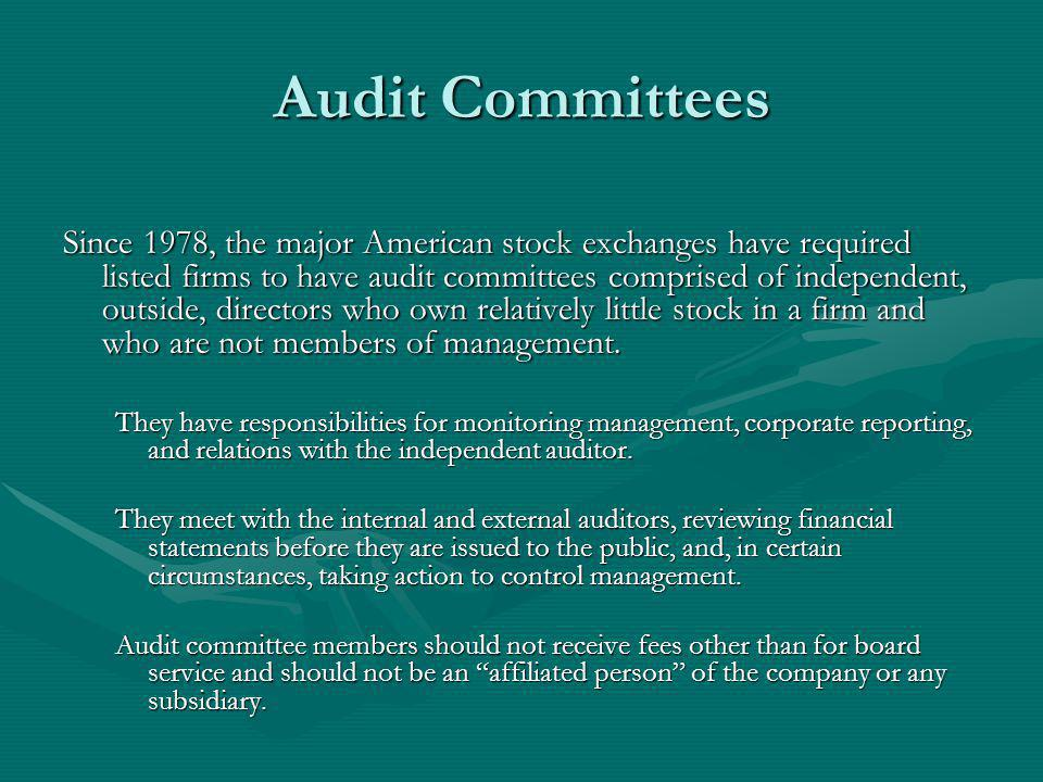 Audit Committees Since 1978, the major American stock exchanges have required listed firms to have audit committees comprised of independent, outside, directors who own relatively little stock in a firm and who are not members of management.