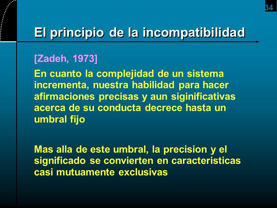 34 El principio de la incompatibilidad [Zadeh, 1973] En cuanto la complejidad de un sistema incrementa, nuestra habilidad para hacer afirmaciones prec