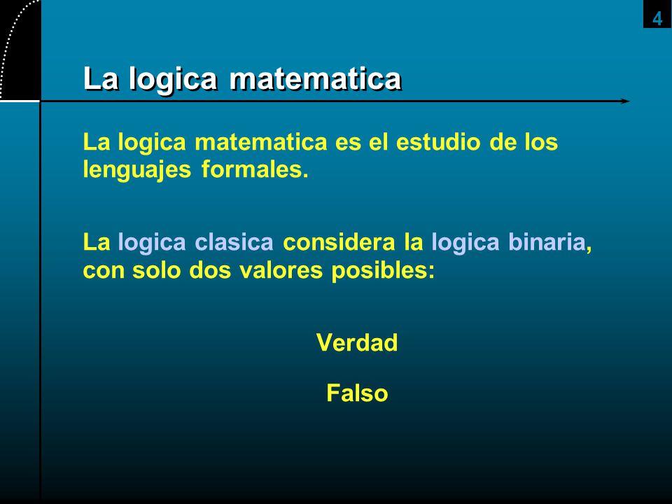 4 La logica matematica La logica matematica es el estudio de los lenguajes formales. La logica clasica considera la logica binaria, con solo dos valor
