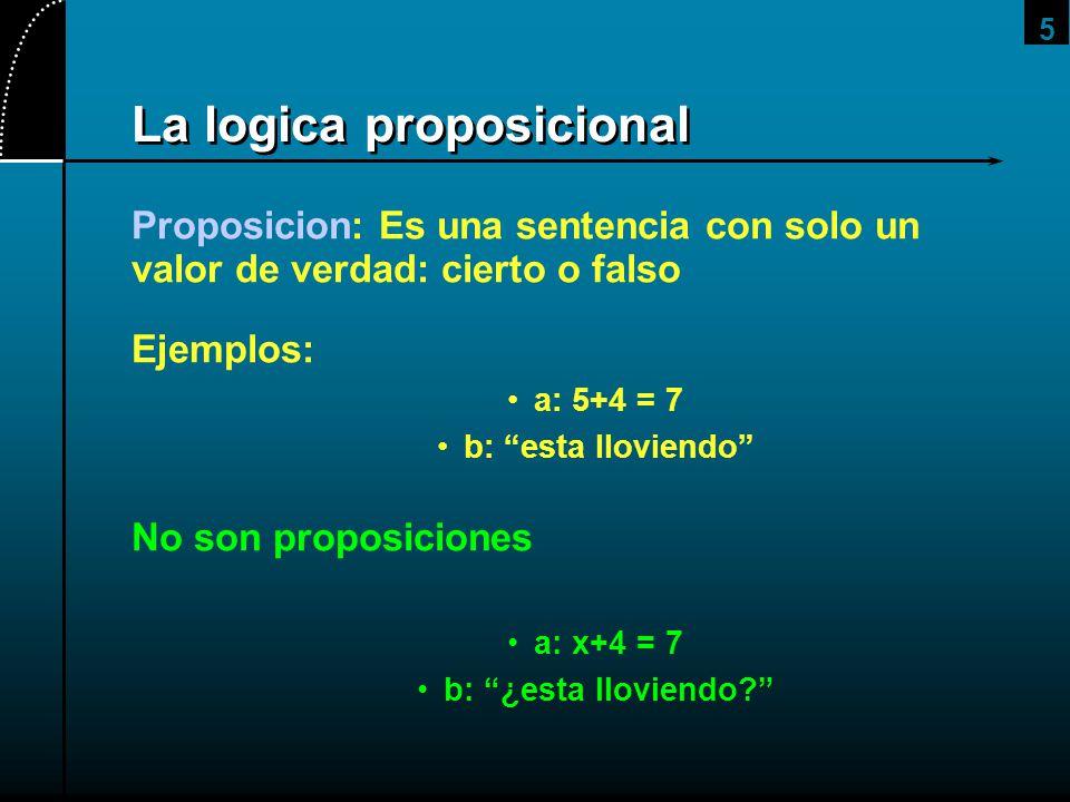 5 La logica proposicional Proposicion: Es una sentencia con solo un valor de verdad: cierto o falso Ejemplos: a: 5+4 = 7 b: esta lloviendo No son prop