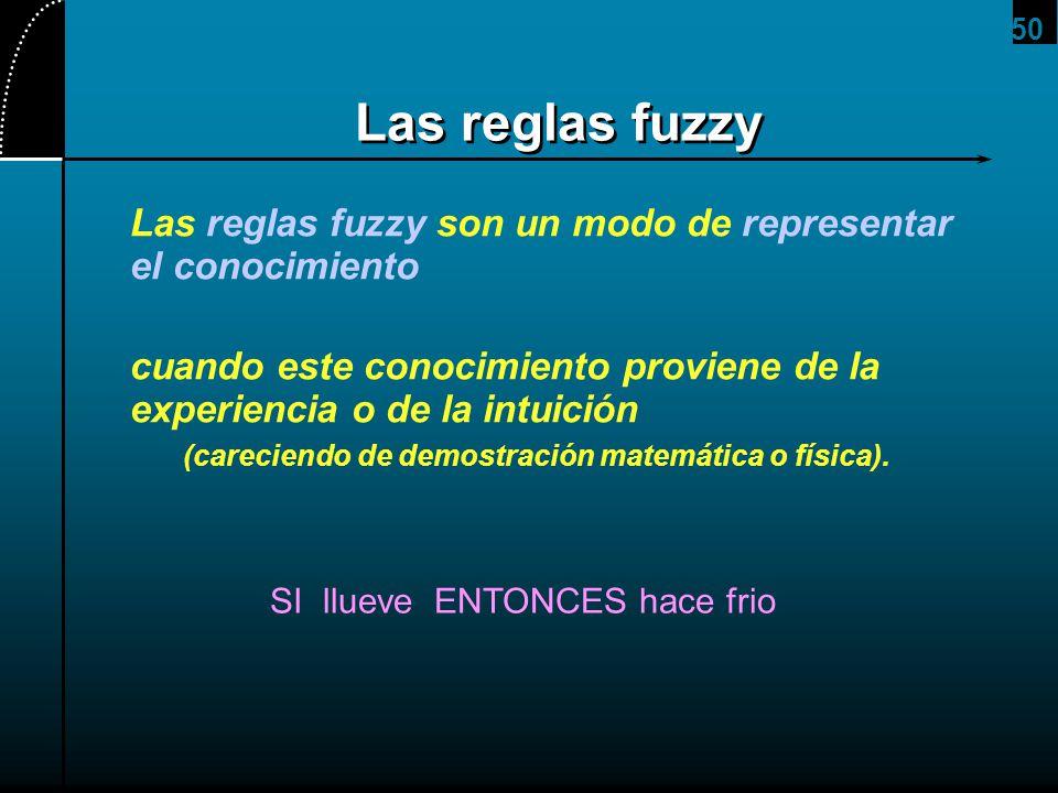 50 Las reglas fuzzy Las reglas fuzzy son un modo de representar el conocimiento cuando este conocimiento proviene de la experiencia o de la intuición