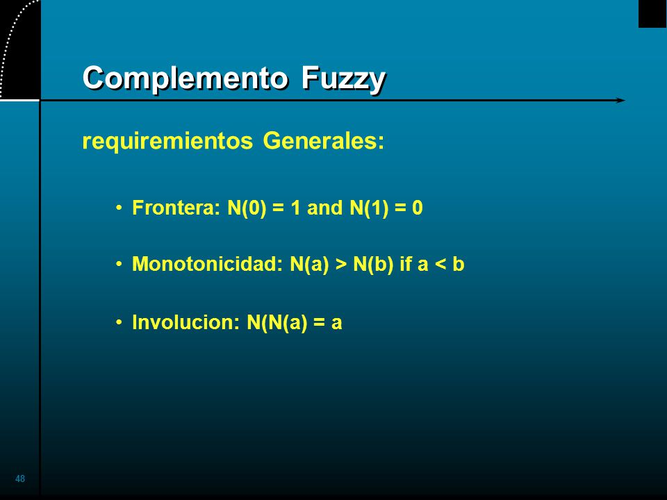 48 Complemento Fuzzy requiremientos Generales: Frontera: N(0) = 1 and N(1) = 0 Monotonicidad: N(a) > N(b) if a < b Involucion: N(N(a) = a