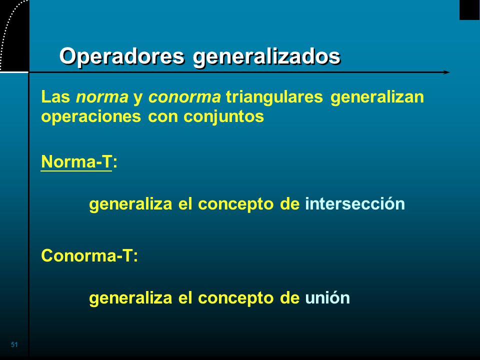 51 Operadores generalizados Las norma y conorma triangulares generalizan operaciones con conjuntos Norma-T: generaliza el concepto de intersección Conorma-T: generaliza el concepto de unión