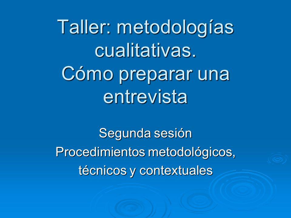 Taller: metodologías cualitativas. Cómo preparar una entrevista Segunda sesión Procedimientos metodológicos, técnicos y contextuales