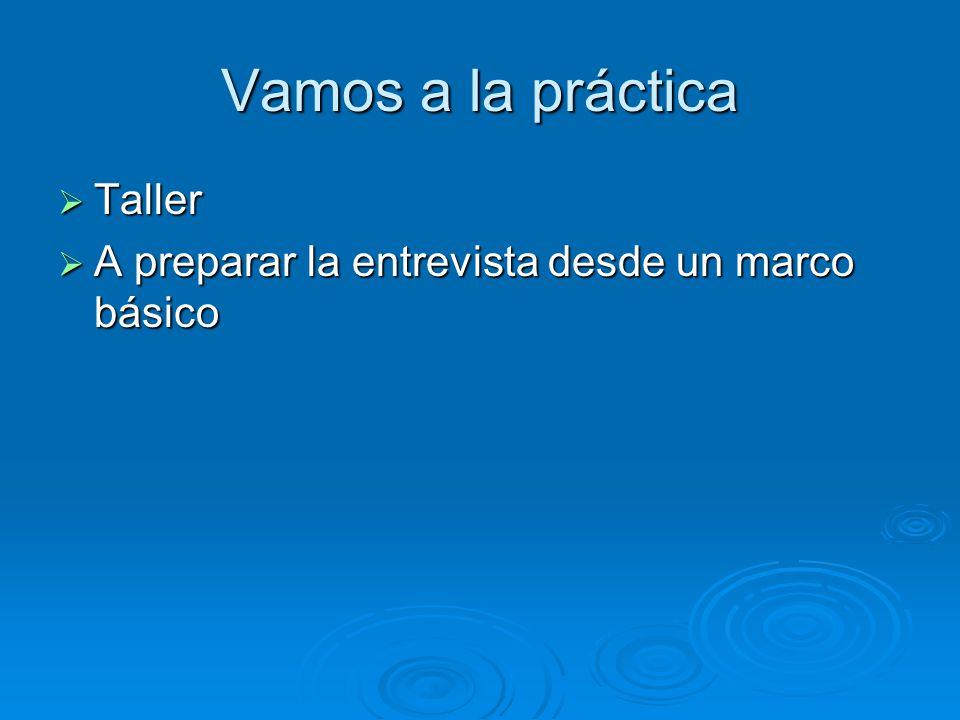 Vamos a la práctica Taller Taller A preparar la entrevista desde un marco básico A preparar la entrevista desde un marco básico