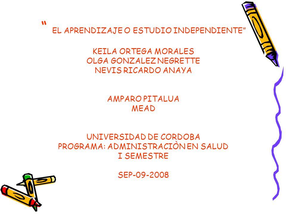 EL APRENDIZAJE O ESTUDIO INDEPENDIENTE KEILA ORTEGA MORALES OLGA GONZALEZ NEGRETTE NEVIS RICARDO ANAYA AMPARO PITALUA MEAD UNIVERSIDAD DE CORDOBA PROG