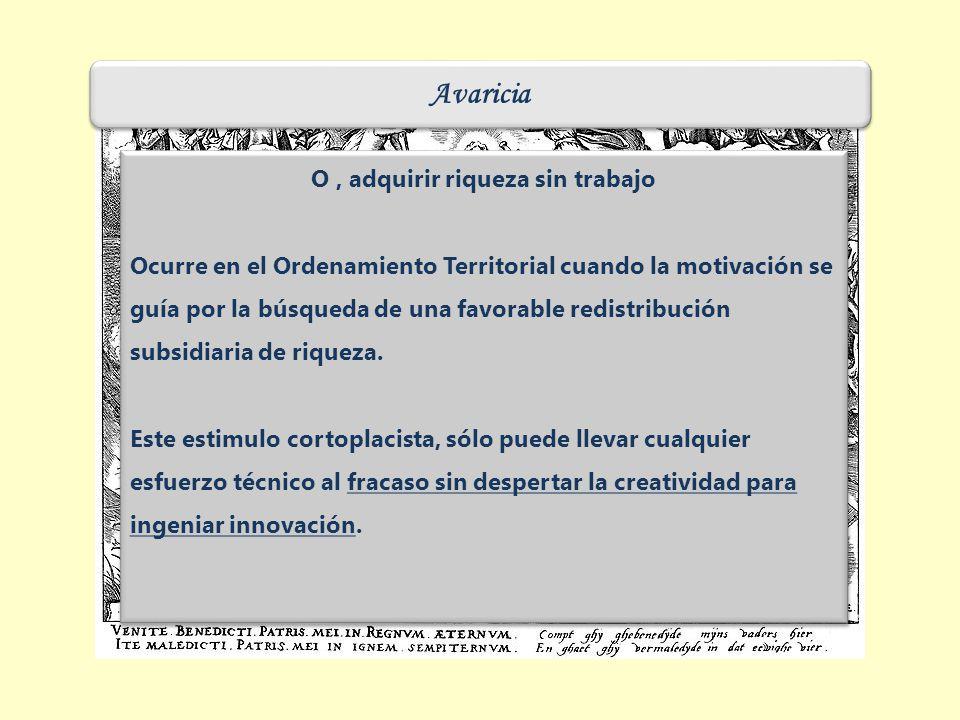 Avaricia O, adquirir riqueza sin trabajo Ocurre en el Ordenamiento Territorial cuando la motivación se guía por la búsqueda de una favorable redistribución subsidiaria de riqueza.
