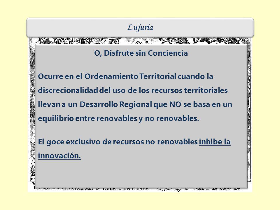 Lujuria O, Disfrute sin Conciencia Ocurre en el Ordenamiento Territorial cuando la discrecionalidad del uso de los recursos territoriales llevan a un Desarrollo Regional que NO se basa en un equilibrio entre renovables y no renovables.