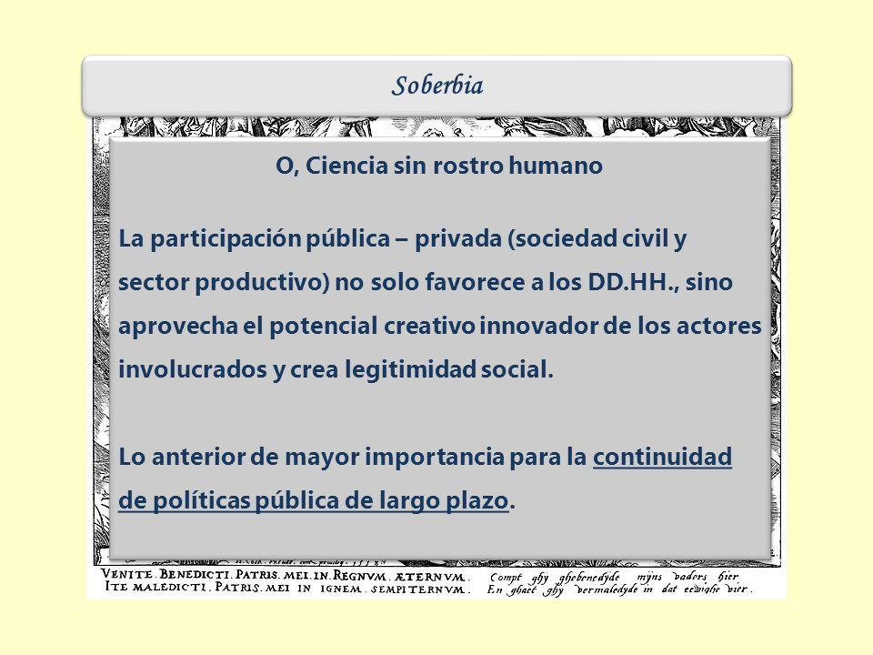 Soberbia O, Ciencia sin rostro humano La participación pública – privada (sociedad civil y sector productivo) no solo favorece a los DD.HH., sino aprovecha el potencial creativo innovador de los actores involucrados y crea legitimidad social.