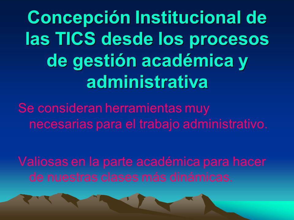 Concepción Institucional de las TICS desde los procesos de gestión académica y administrativa Se consideran herramientas muy necesarias para el trabaj