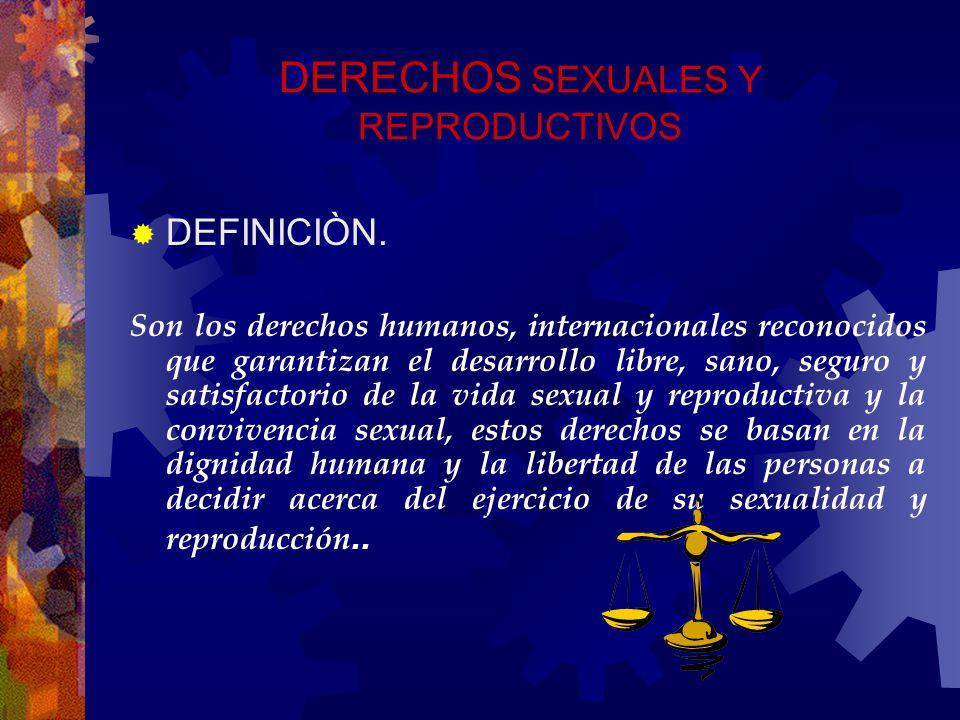 DERECHOS SEXUALES Y REPRODUCTIVOS DEFINICIÒN. Son los derechos humanos, internacionales reconocidos que garantizan el desarrollo libre, sano, seguro y