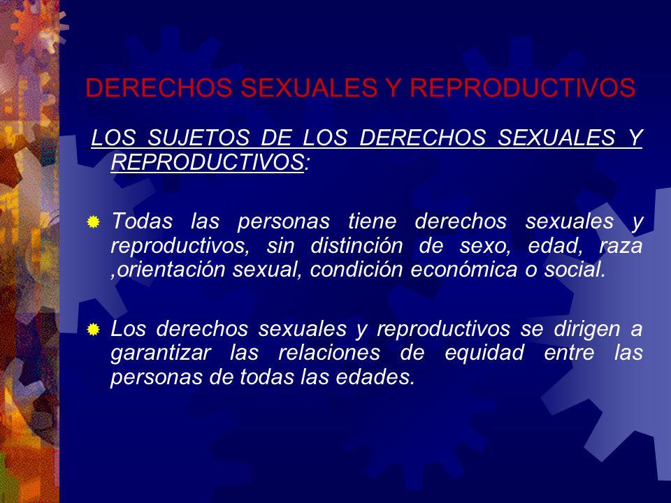 DERECHOS SEXUALES Y REPRODUCTIVOS LOS SUJETOS DE LOS DERECHOS SEXUALES Y REPRODUCTIVOS: Todas las personas tiene derechos sexuales y reproductivos, sin distinción de sexo, edad, raza,orientación sexual, condición económica o social.