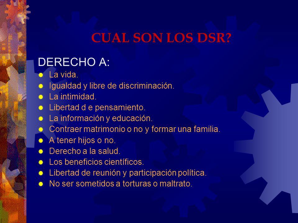 CUAL SON LOS DSR? DERECHO A: La vida. Igualdad y libre de discriminación. La intimidad. Libertad d e pensamiento. La información y educación. Contraer