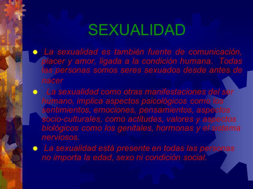 SEXUALIDAD La sexualidad es también fuente de comunicación, placer y amor, ligada a la condición humana.