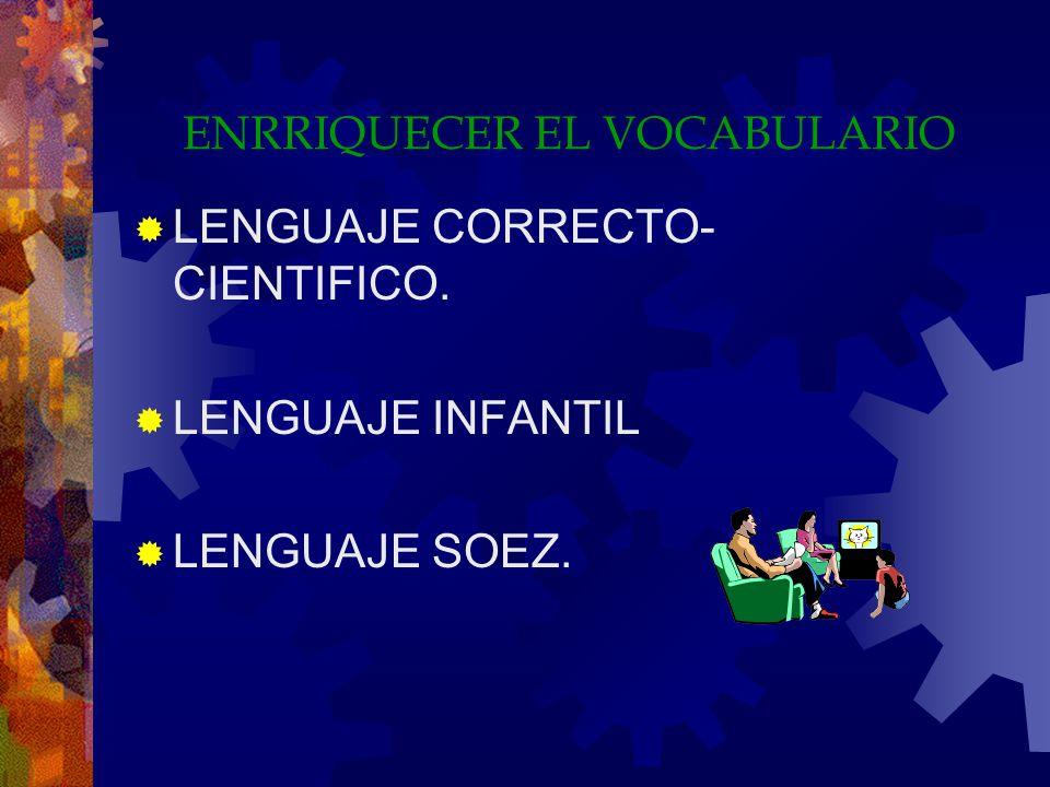 ENRRIQUECER EL VOCABULARIO LENGUAJE CORRECTO- CIENTIFICO. LENGUAJE INFANTIL LENGUAJE SOEZ.