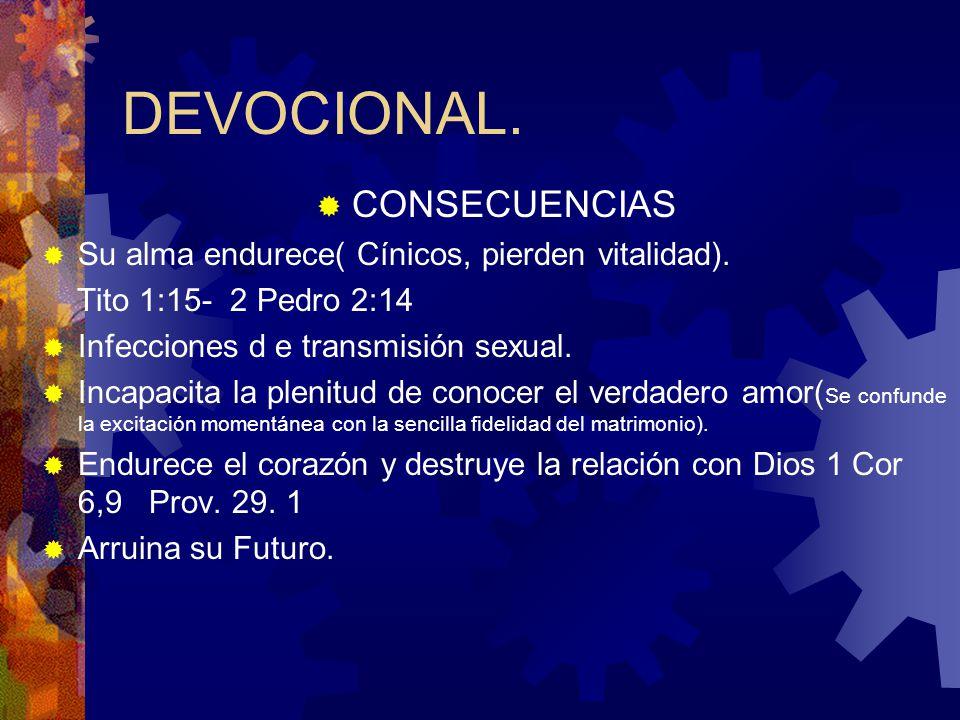 DEVOCIONAL. CONSECUENCIAS Su alma endurece( Cínicos, pierden vitalidad). Tito 1:15- 2 Pedro 2:14 Infecciones d e transmisión sexual. Incapacita la ple