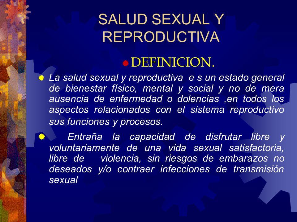 SALUD SEXUAL Y REPRODUCTIVA DEFINICION. La salud sexual y reproductiva e s un estado general de bienestar físico, mental y social y no de mera ausenci